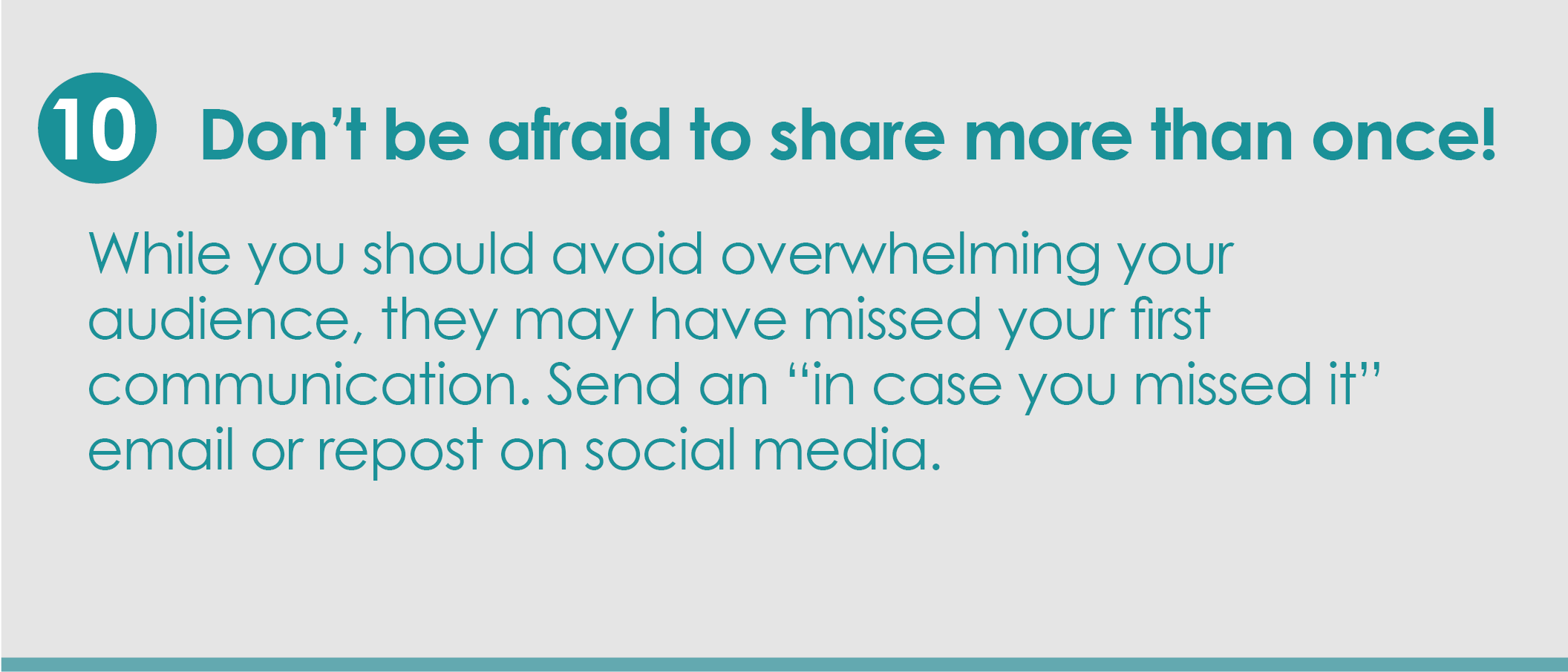 "Step 10: Don't be afraid to share more than once! While you should never overwhelm your audience with messages, they may have missed your first communication.  Send an ""in case you missed it"" email or repost on social media."