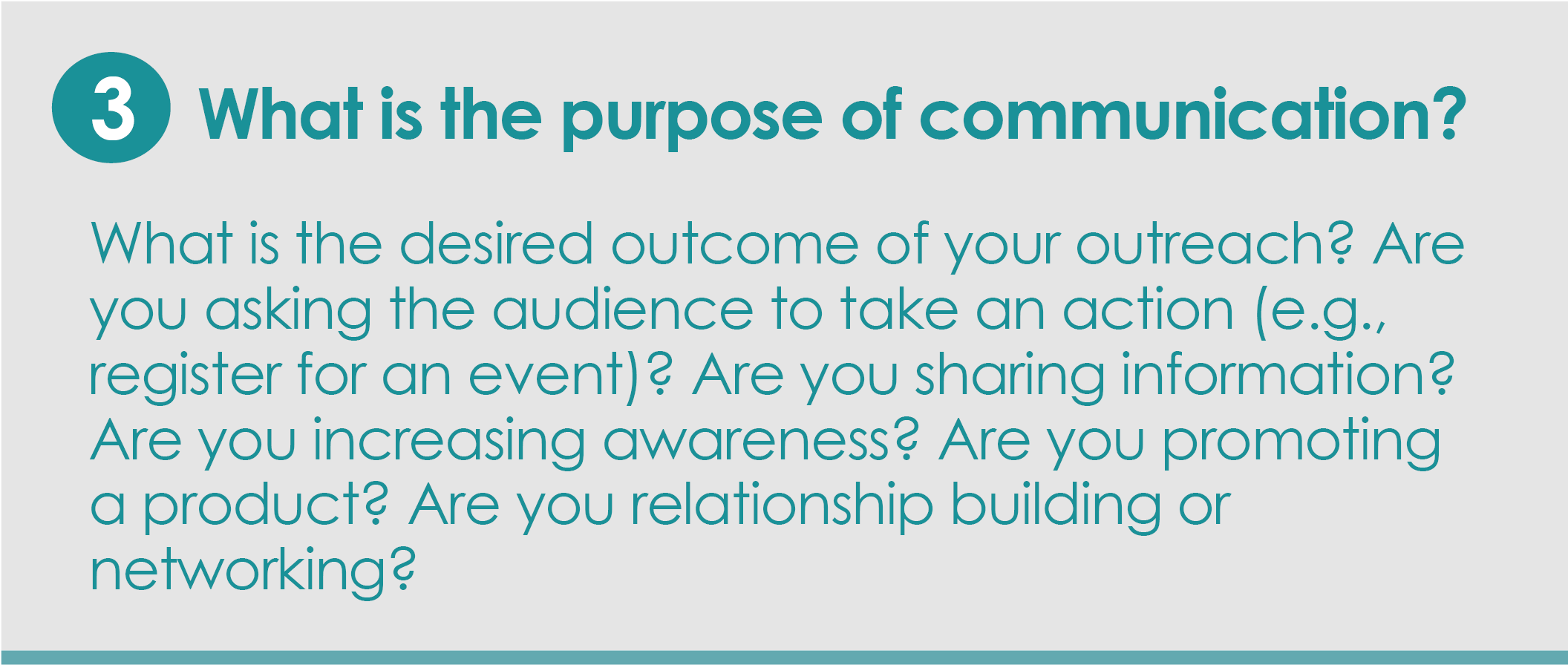 Step 3: What is the purpose of communication?What is the desired outcome of your outreach? Are you asking the audience to take an action (e.g., register for an event)? Are you sharing information? Are you increasing awareness? Are you promoting a product? Are you relationship building or networking?