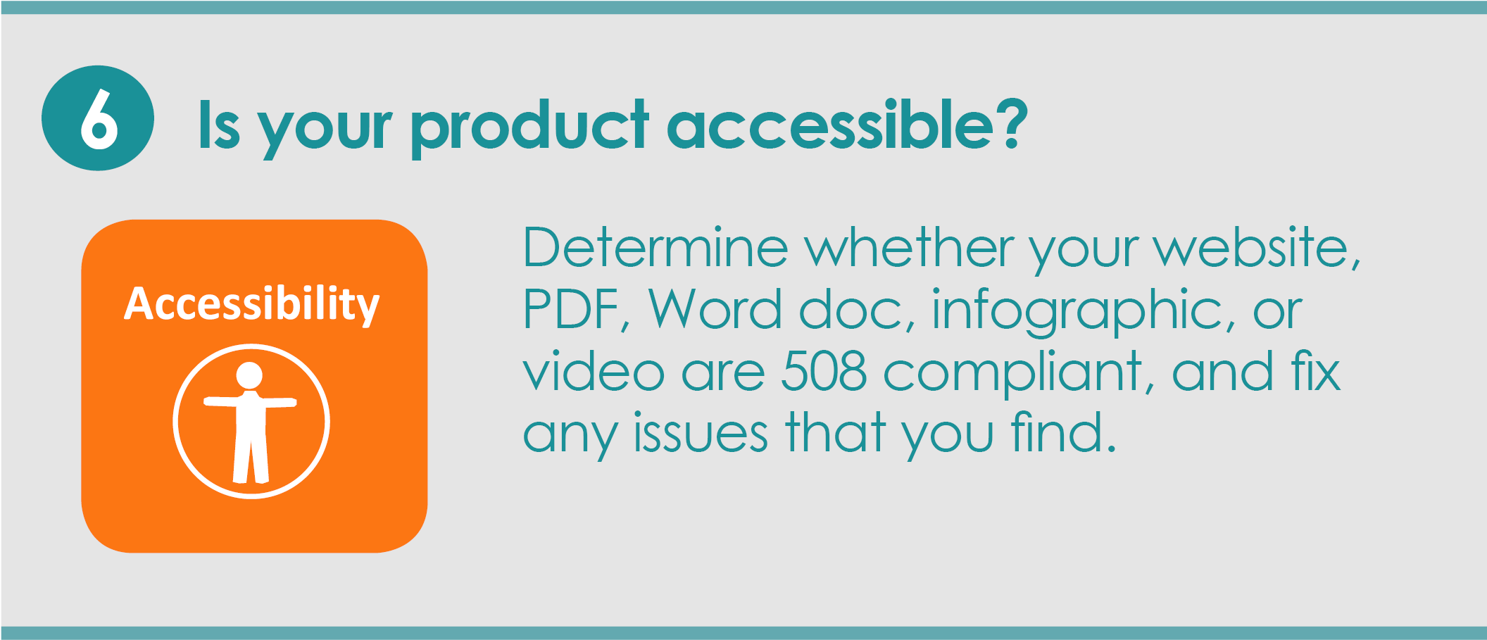 Step 6: Is your product accessible? Determine whether your website, PDF, Word doc, infographic, or video are 508 compliant, and fix any issues that you find.