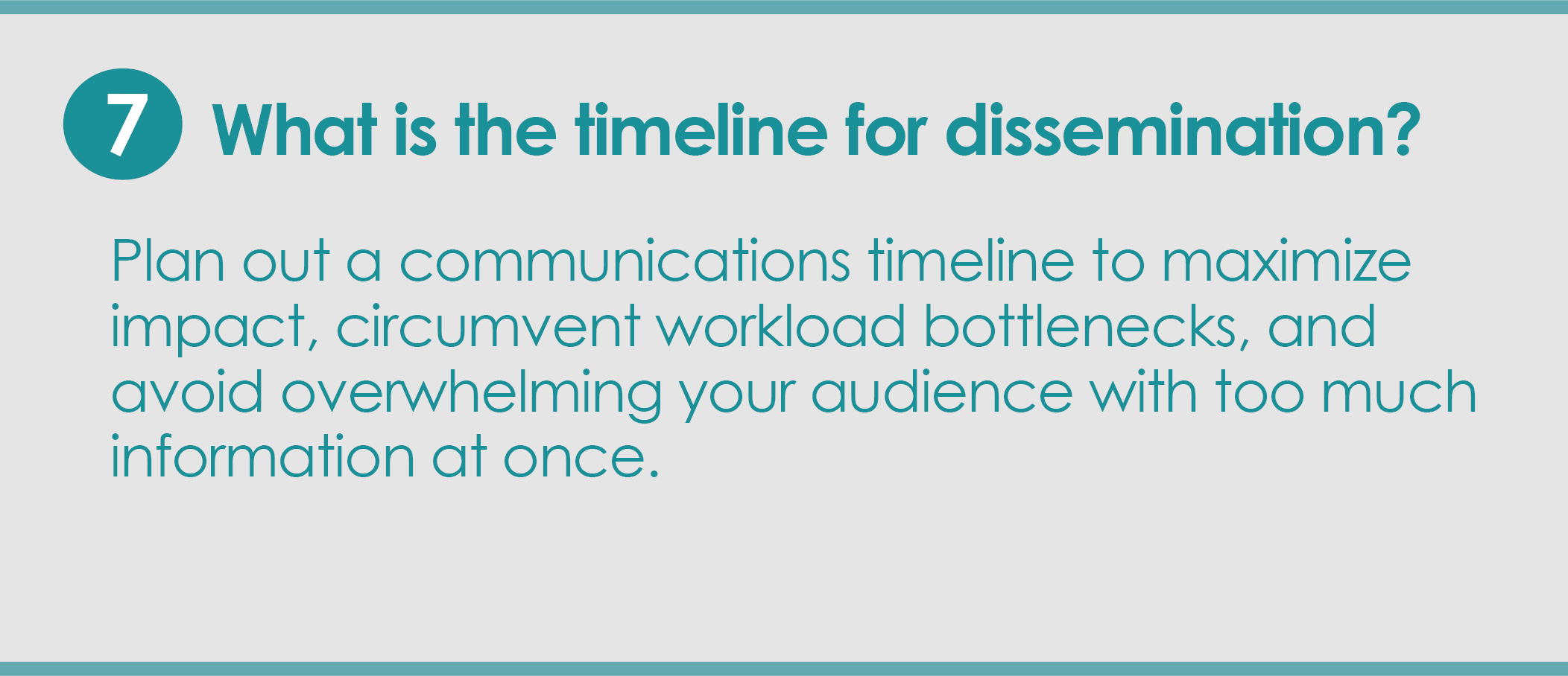 Step 7: What is the timeline for dissemination? Plan out a communications timeline to maximize impact, circumvent workload bottlenecks, and avoid overwhelming your audience with too much information at once.