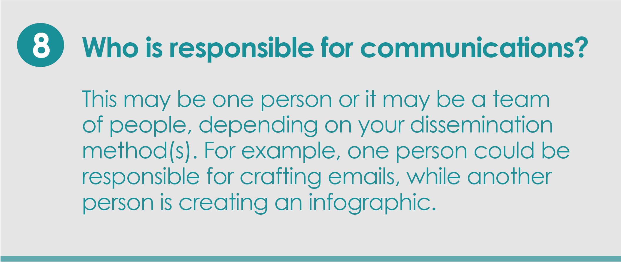 Step 8: Who is responsible for communications? This may be one person or it may be a team of people, depending on your dissemination method(s). For example, one person could be responsible for crafting emails, while another person is creating an infographic.