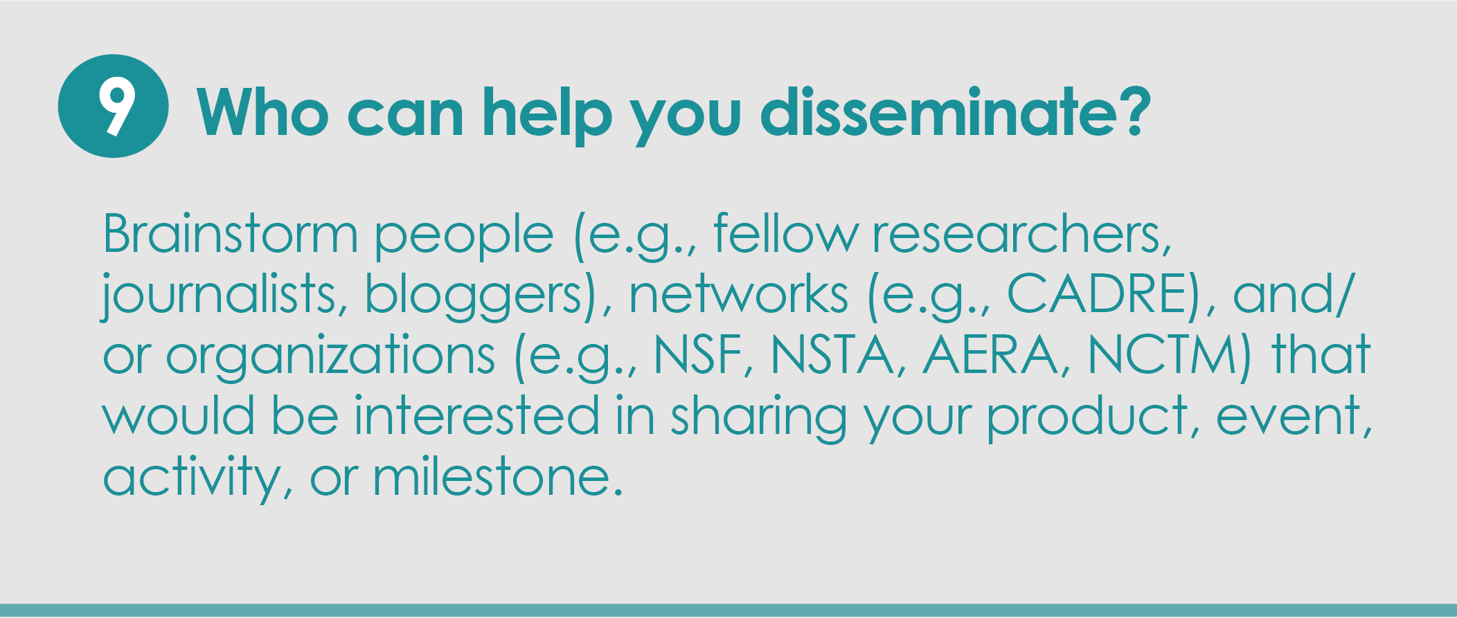 Step 9: Who can help you disseminate? Brainstorm people (e.g., fellow researchers, journalists, bloggers), networks (e.g., CADRE), and/or organizations (e.g., NSF, NSTA, AERA, NCTM) that would be interested in sharing your product, event, activity or milestone.